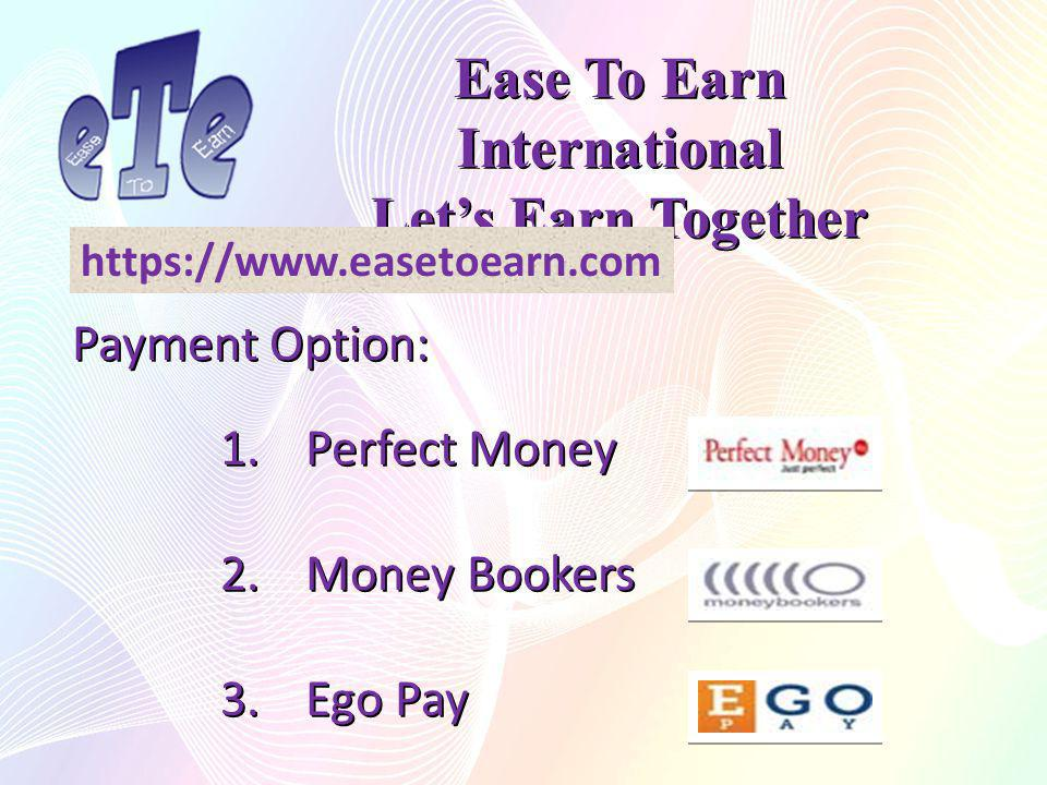 Ease To Earn International Lets Earn Together Payment Option: 1.Perfect Money 2.Money Bookers 3.Ego Pay https://www.easetoearn.com