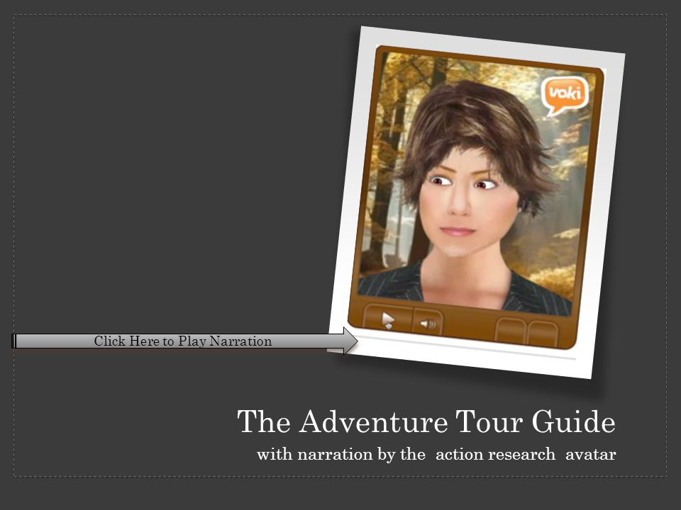 The Adventure Tour Guide with narration by the action research avatar Click Here to Play Narration
