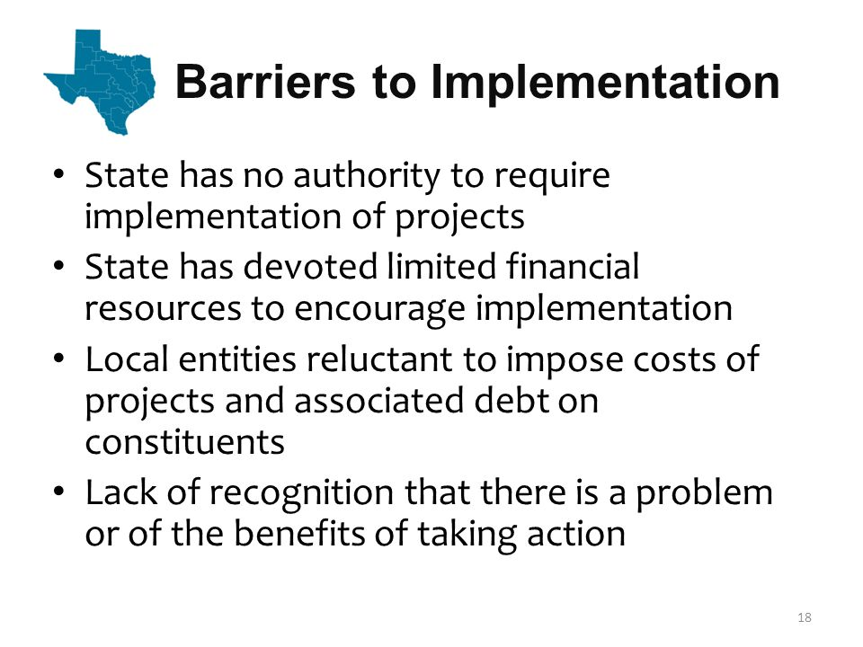 Barriers to Implementation 18 State has no authority to require implementation of projects State has devoted limited financial resources to encourage implementation Local entities reluctant to impose costs of projects and associated debt on constituents Lack of recognition that there is a problem or of the benefits of taking action