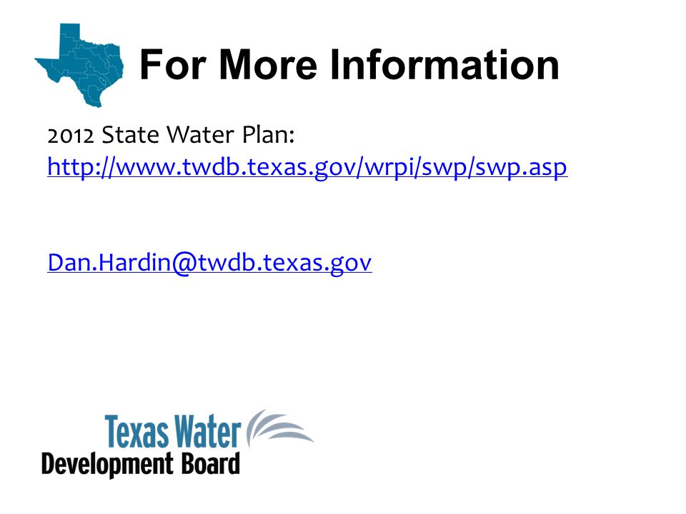 For More Information 2012 State Water Plan: http://www.twdb.texas.gov/wrpi/swp/swp.asp Dan.Hardin@twdb.texas.gov