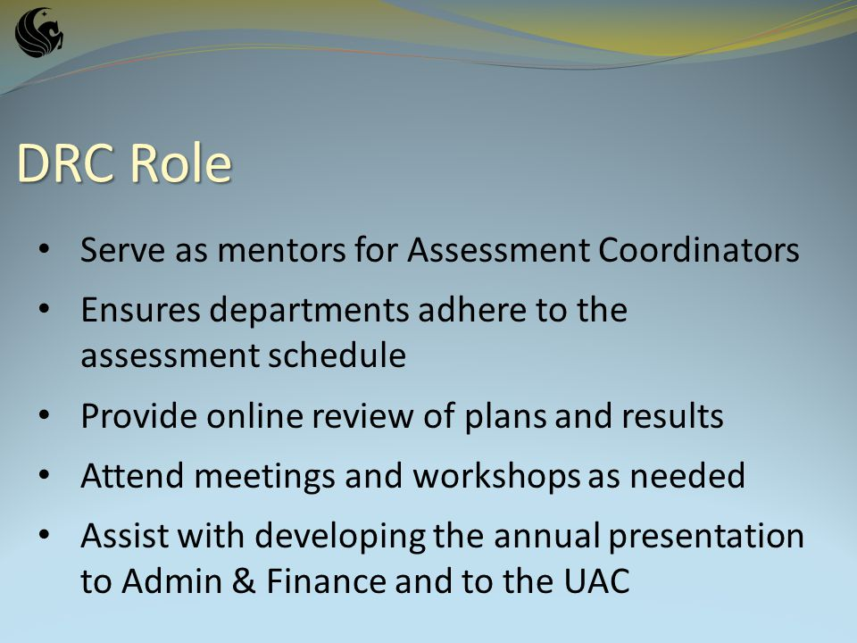 DRC Role Serve as mentors for Assessment Coordinators Ensures departments adhere to the assessment schedule Provide online review of plans and results Attend meetings and workshops as needed Assist with developing the annual presentation to Admin & Finance and to the UAC