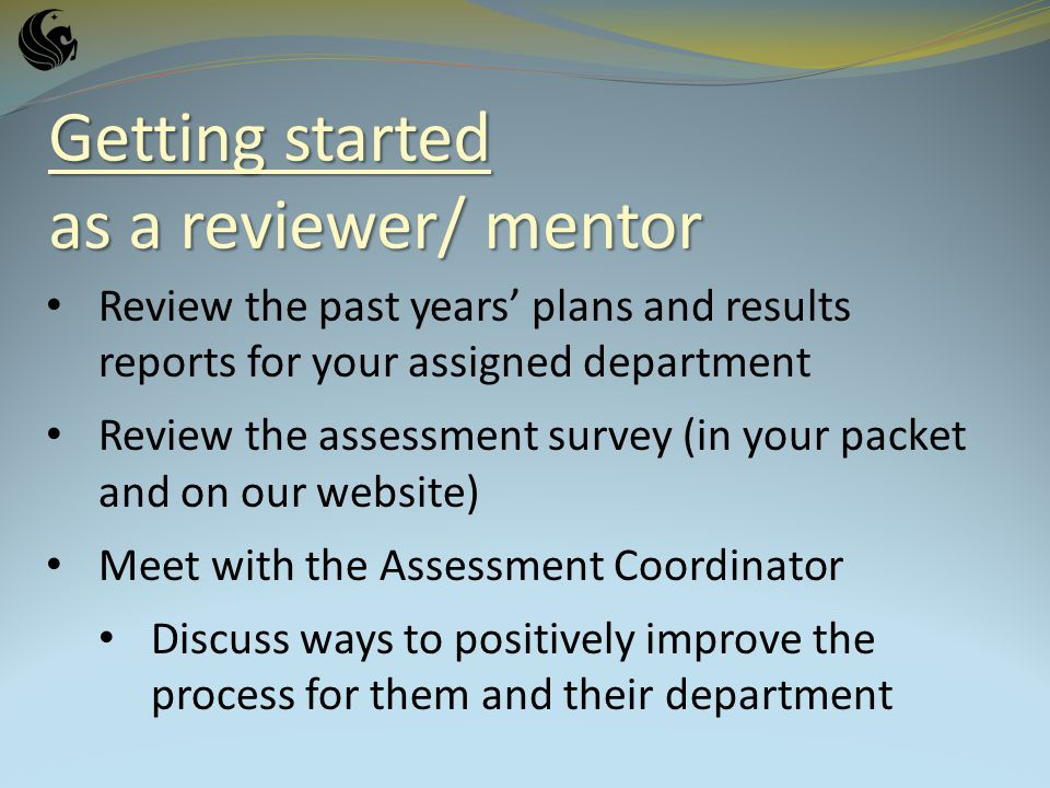 Getting started as a reviewer/ mentor Review the past years plans and results reports for your assigned department Review the assessment survey (in your packet and on our website) Meet with the Assessment Coordinator Discuss ways to positively improve the process for them and their department