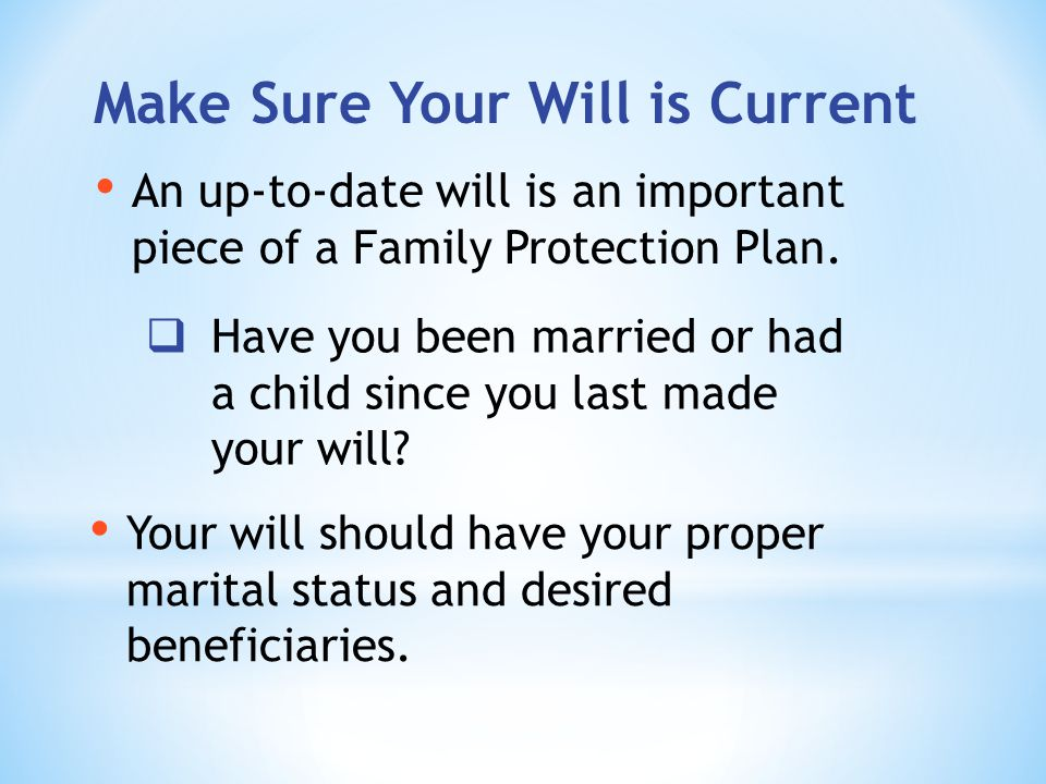 Make Sure Your Will is Current Your will should have your proper marital status and desired beneficiaries.