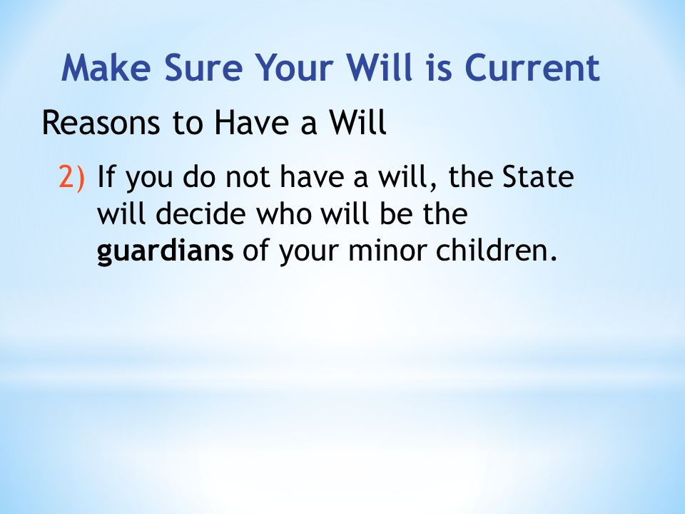 Make Sure Your Will is Current Reasons to Have a Will 2)If you do not have a will, the State will decide who will be the guardians of your minor children.