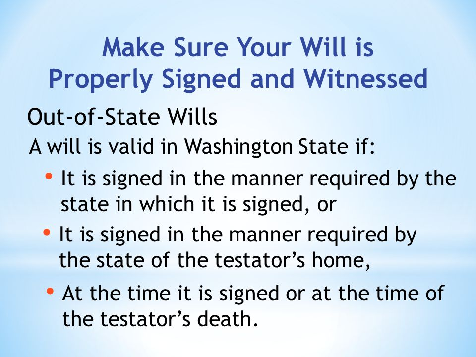 Make Sure Your Will is Properly Signed and Witnessed A will is valid in Washington State if: Out-of-State Wills It is signed in the manner required by the state of the testators home, At the time it is signed or at the time of the testators death.