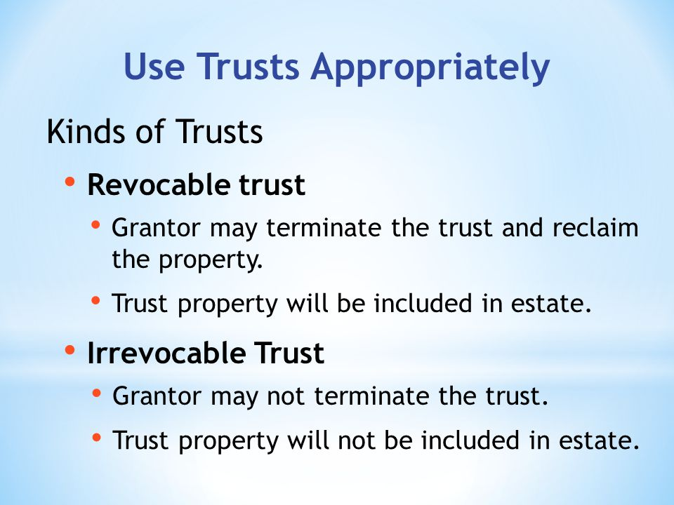 Use Trusts Appropriately Revocable trust Irrevocable Trust Kinds of Trusts Grantor may terminate the trust and reclaim the property.