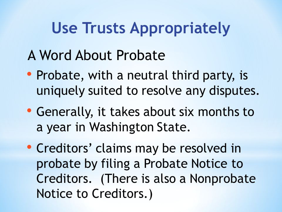 Use Trusts Appropriately Probate, with a neutral third party, is uniquely suited to resolve any disputes.