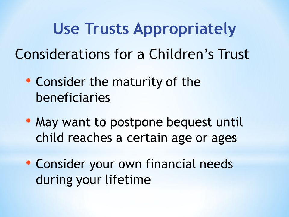 Use Trusts Appropriately Consider your own financial needs during your lifetime Considerations for a Childrens Trust May want to postpone bequest until child reaches a certain age or ages Consider the maturity of the beneficiaries