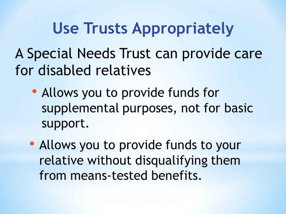 Use Trusts Appropriately Allows you to provide funds for supplemental purposes, not for basic support.