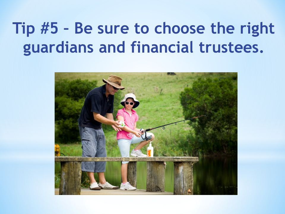 Tip #5 – Be sure to choose the right guardians and financial trustees.