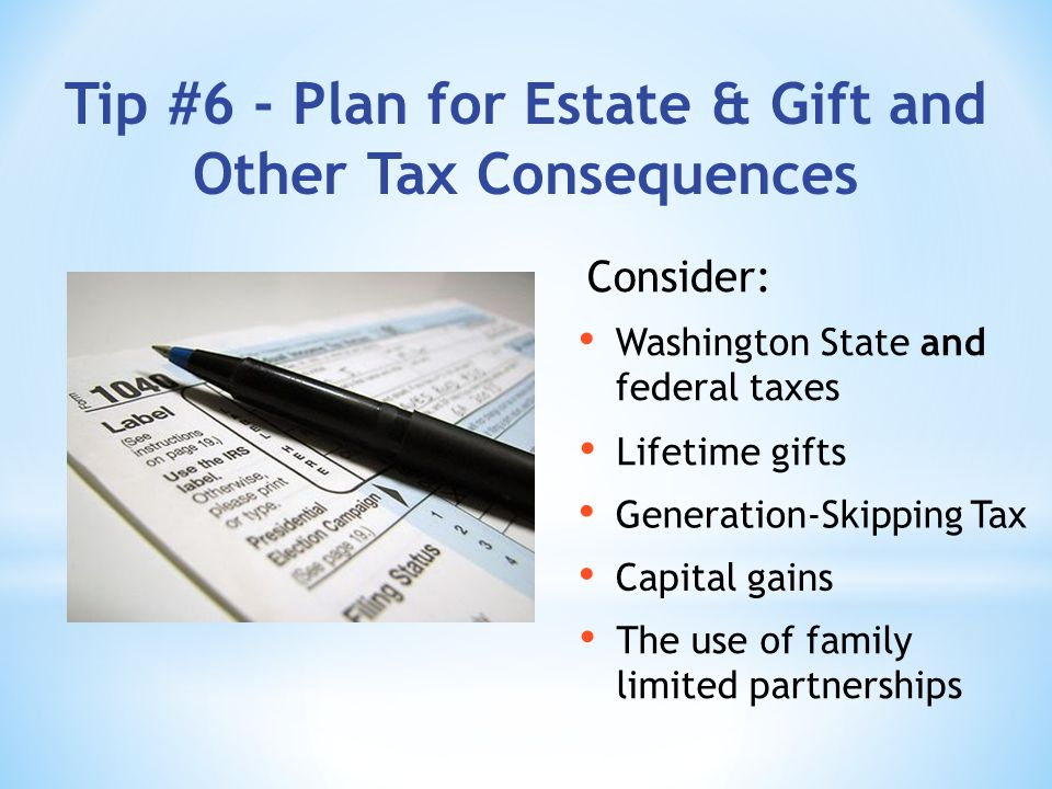 Tip #6 - Plan for Estate & Gift and Other Tax Consequences Consider: Capital gains Generation-Skipping Tax Lifetime gifts Washington State and federal taxes The use of family limited partnerships