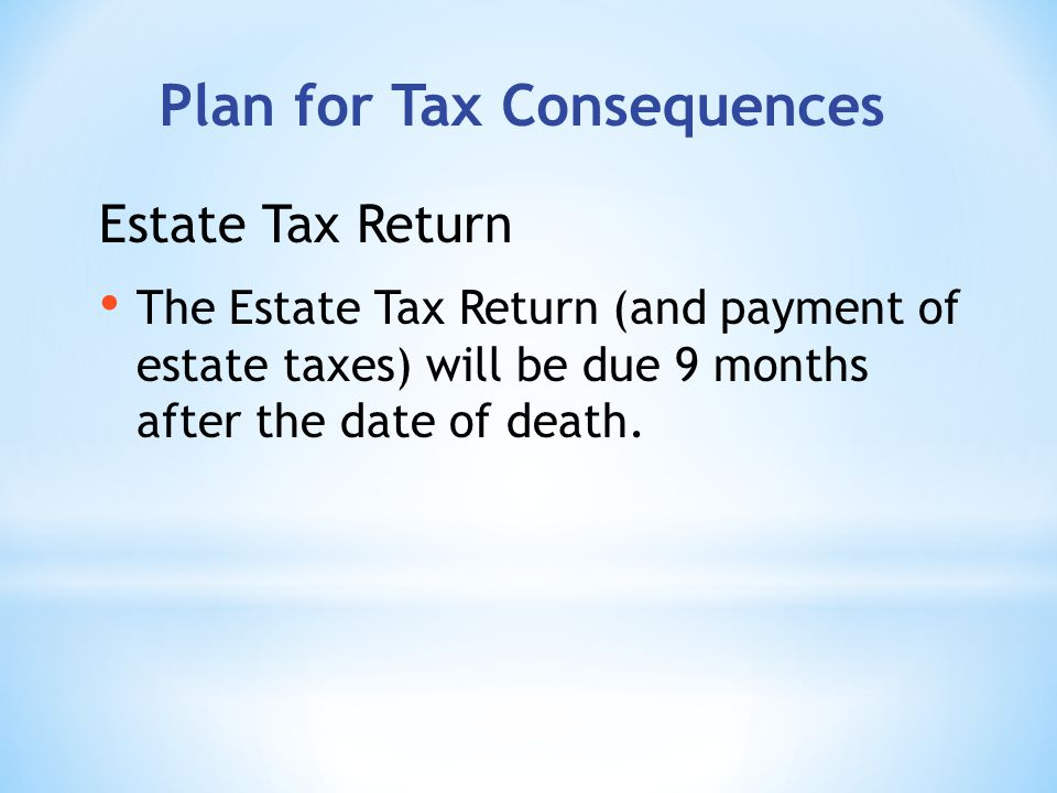 Plan for Tax Consequences The Estate Tax Return (and payment of estate taxes) will be due 9 months after the date of death.