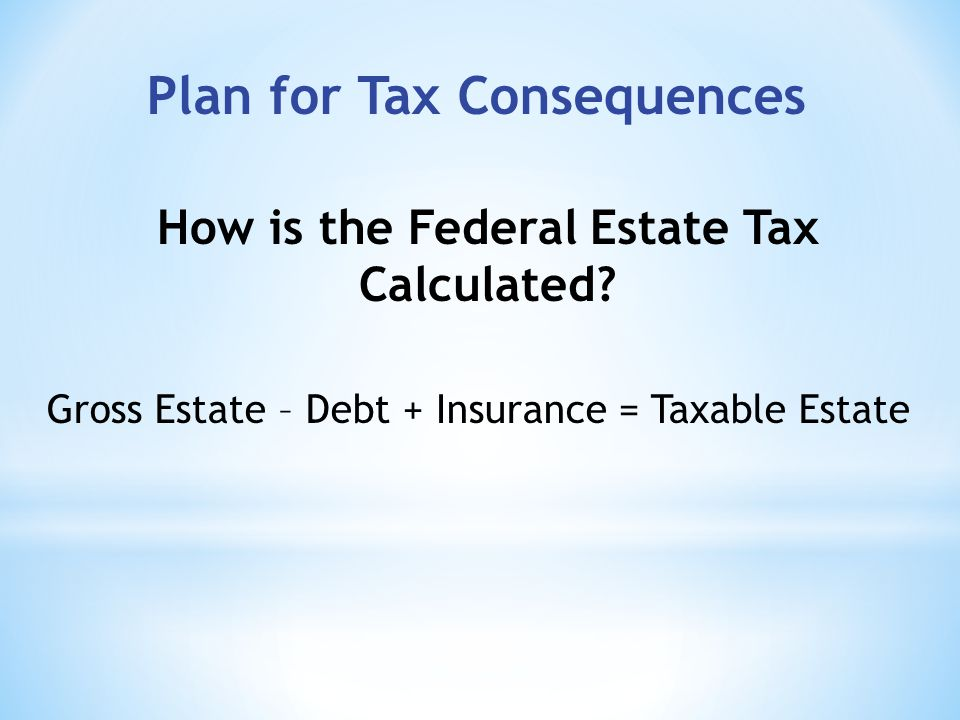 Gross Estate – Debt + Insurance = Taxable Estate How is the Federal Estate Tax Calculated.