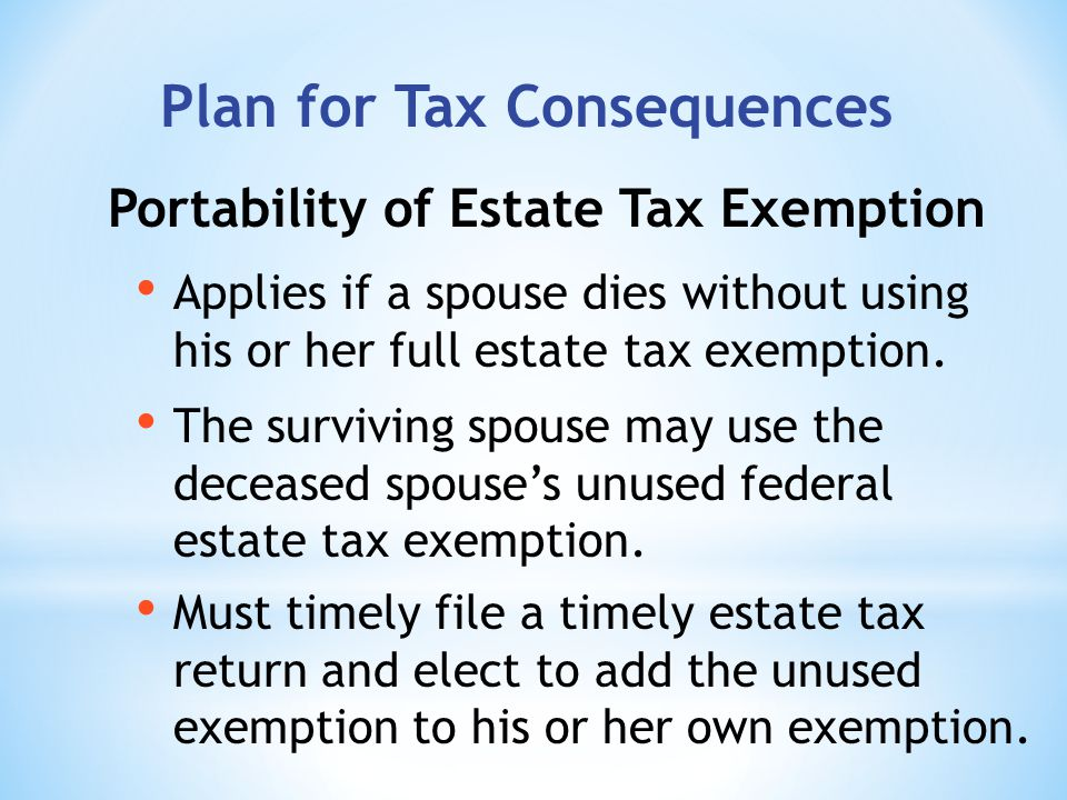 Portability of Estate Tax Exemption Plan for Tax Consequences Applies if a spouse dies without using his or her full estate tax exemption.