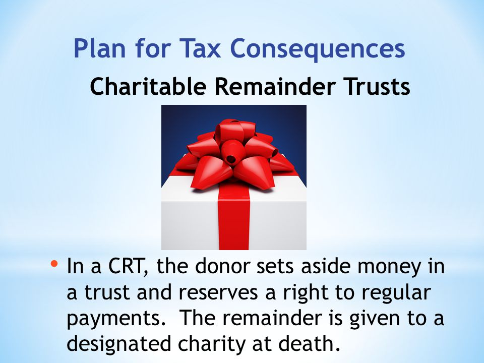 Plan for Tax Consequences In a CRT, the donor sets aside money in a trust and reserves a right to regular payments.
