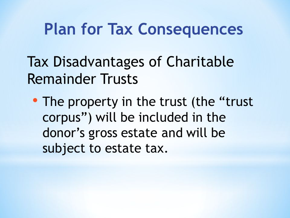 Plan for Tax Consequences Tax Disadvantages of Charitable Remainder Trusts The property in the trust (the trust corpus) will be included in the donors gross estate and will be subject to estate tax.