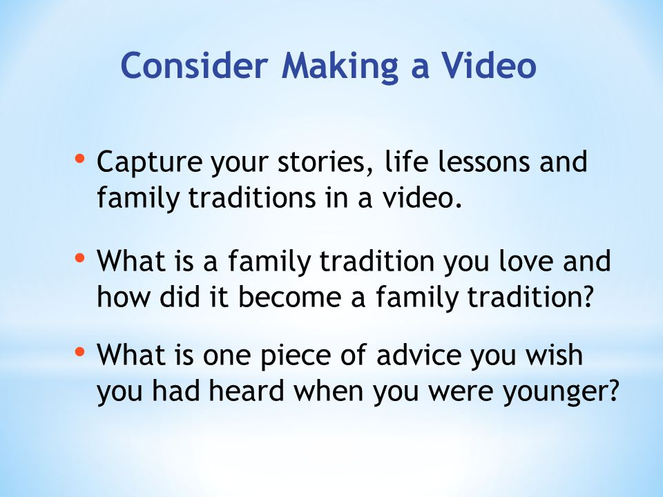 Consider Making a Video Capture your stories, life lessons and family traditions in a video.