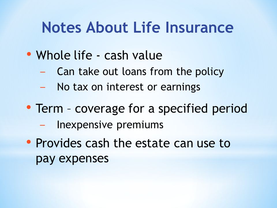 Notes About Life Insurance Whole life - cash value Can take out loans from the policy No tax on interest or earnings Term – coverage for a specified period Inexpensive premiums Provides cash the estate can use to pay expenses
