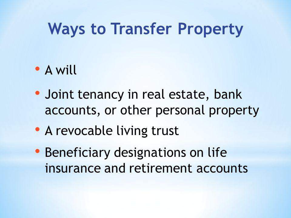 Ways to Transfer Property A revocable living trust A will Joint tenancy in real estate, bank accounts, or other personal property Beneficiary designations on life insurance and retirement accounts
