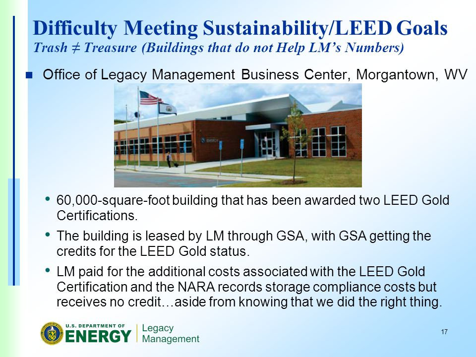 17 Difficulty Meeting Sustainability/LEED Goals Trash Treasure (Buildings that do not Help LMs Numbers) Office of Legacy Management Business Center, Morgantown, WV 60,000-square-foot building that has been awarded two LEED Gold Certifications.