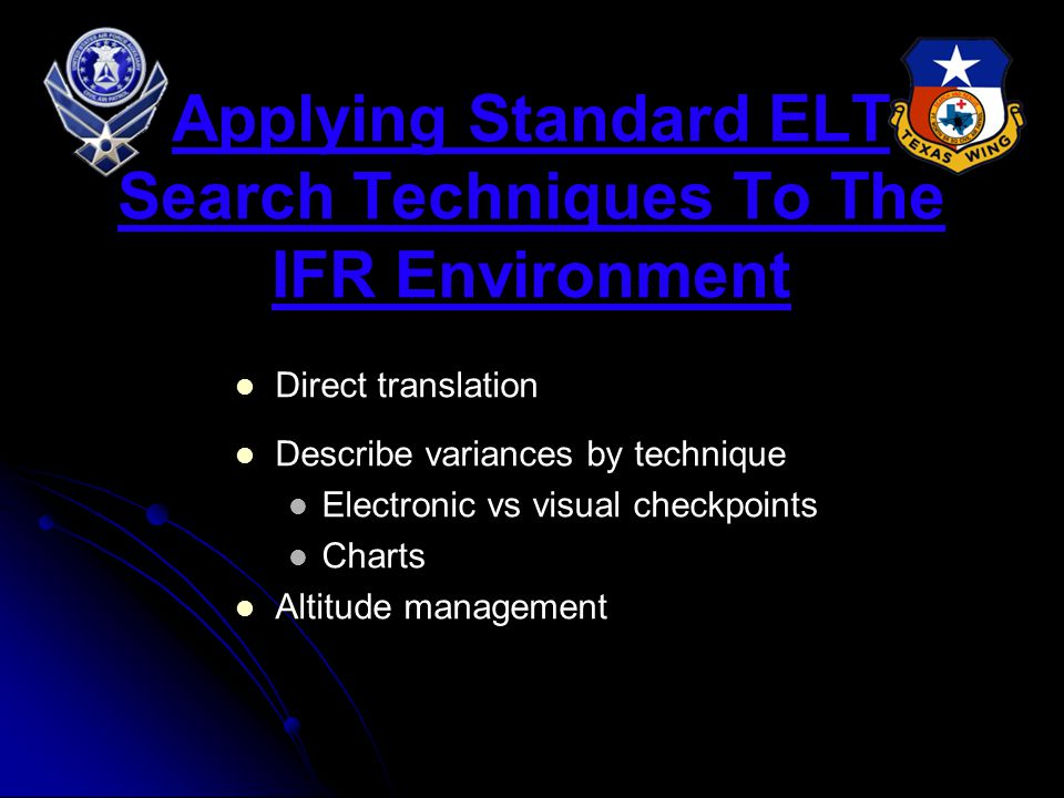 Applying Standard ELT Search Techniques To The IFR Environment Direct translation Describe variances by technique Electronic vs visual checkpoints Charts Altitude management