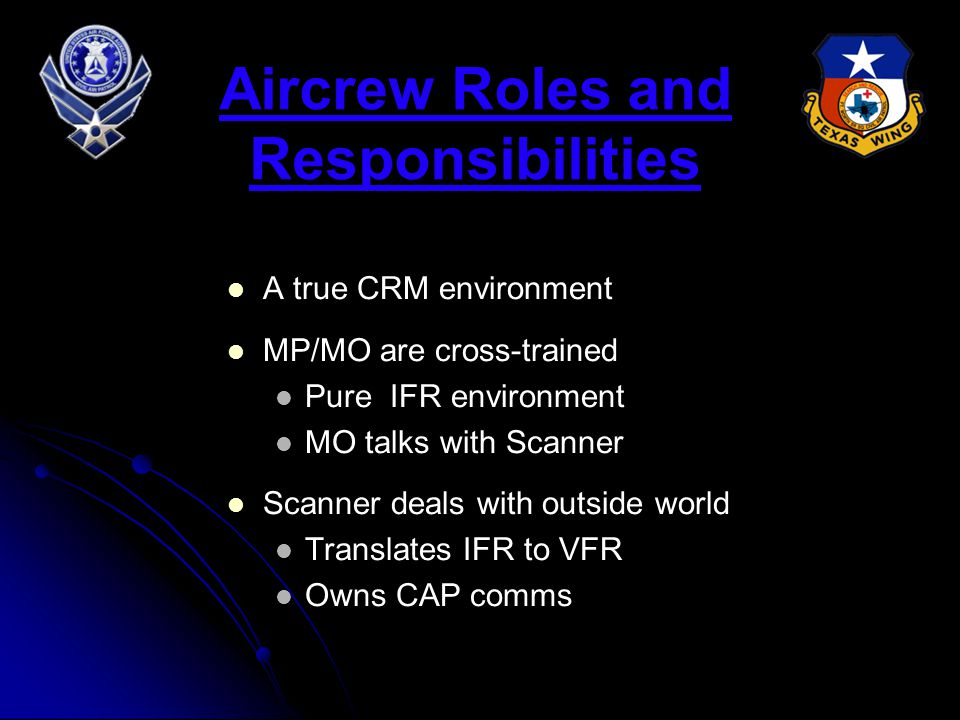 Aircrew Roles and Responsibilities A true CRM environment MP/MO are cross-trained Pure IFR environment MO talks with Scanner Scanner deals with outside world Translates IFR to VFR Owns CAP comms