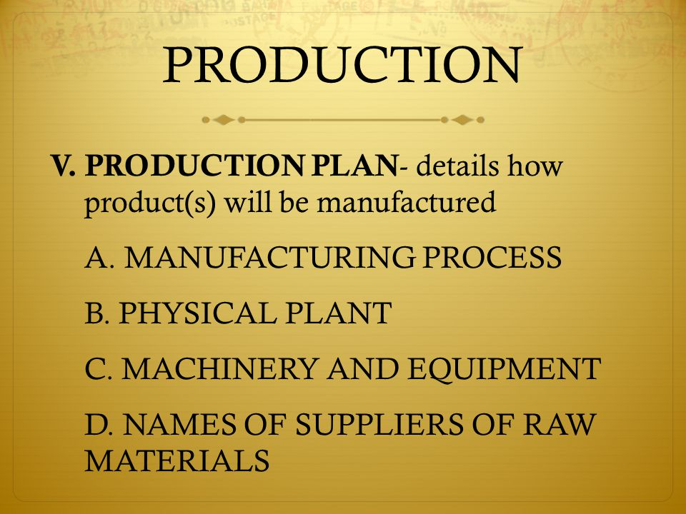 PRODUCTION V. PRODUCTION PLAN - details how product(s) will be manufactured A.