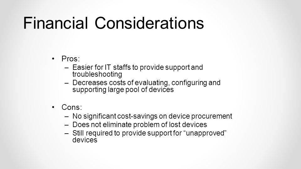 Pros: –Easier for IT staffs to provide support and troubleshooting –Decreases costs of evaluating, configuring and supporting large pool of devices Cons: –No significant cost-savings on device procurement –Does not eliminate problem of lost devices –Still required to provide support for unapproved devices Financial Considerations