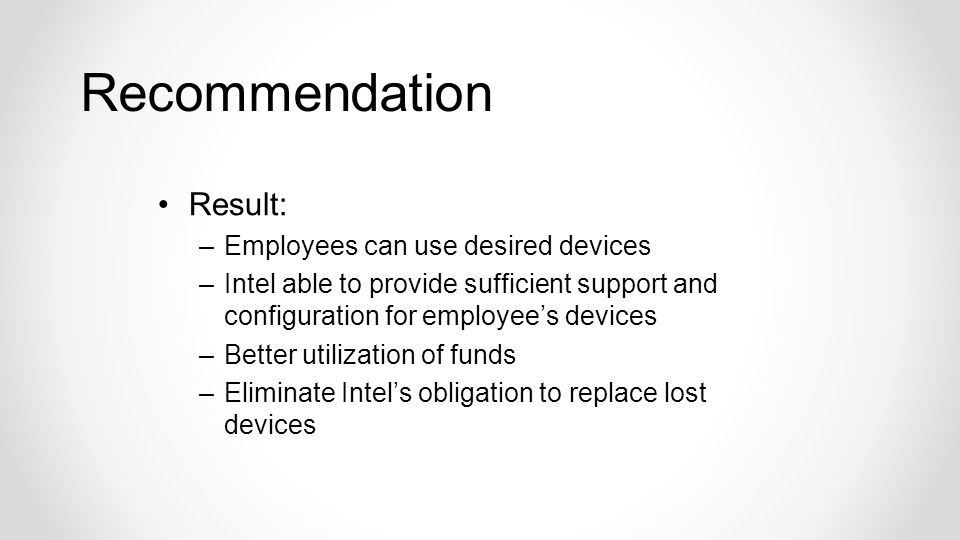 Result: –Employees can use desired devices –Intel able to provide sufficient support and configuration for employees devices –Better utilization of funds –Eliminate Intels obligation to replace lost devices Recommendation