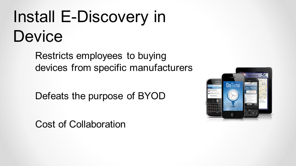 Restricts employees to buying devices from specific manufacturers Defeats the purpose of BYOD Cost of Collaboration Install E-Discovery in Device