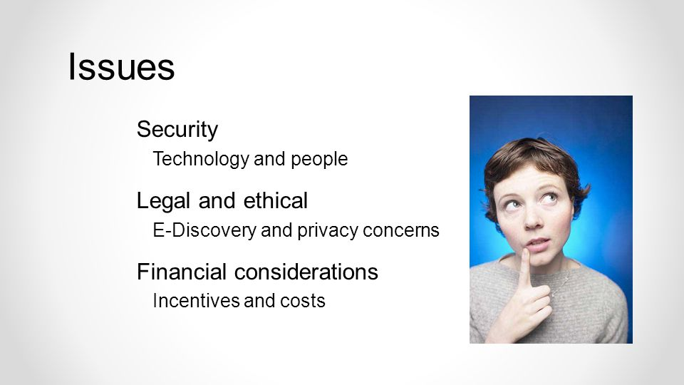 Security Technology and people Legal and ethical E-Discovery and privacy concerns Financial considerations Incentives and costs Issues