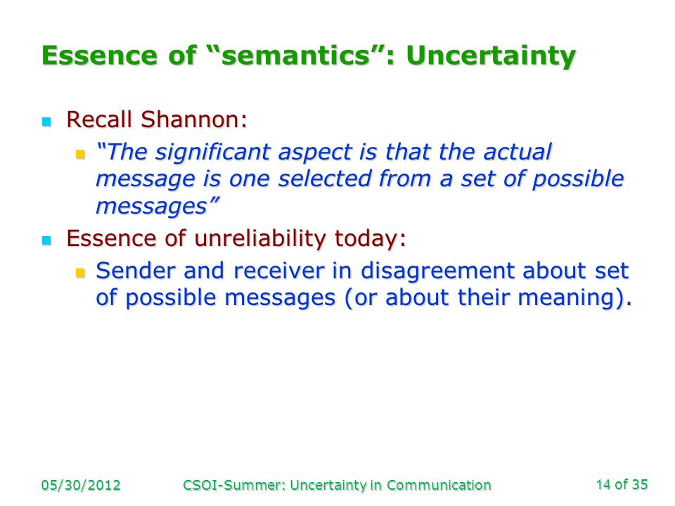 of 35 Essence of semantics: Uncertainty Recall Shannon: Recall Shannon: The significant aspect is that the actual message is one selected from a set of possible messages The significant aspect is that the actual message is one selected from a set of possible messages Essence of unreliability today: Essence of unreliability today: Sender and receiver in disagreement about set of possible messages (or about their meaning).
