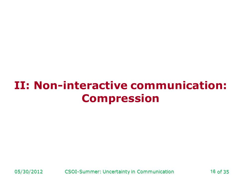 of 35 05/30/2012CSOI-Summer: Uncertainty in Communication16 II: Non-interactive communication: Compression