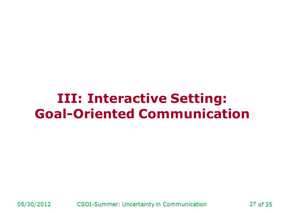 of 35 05/30/2012CSOI-Summer: Uncertainty in Communication27 III: Interactive Setting: Goal-Oriented Communication