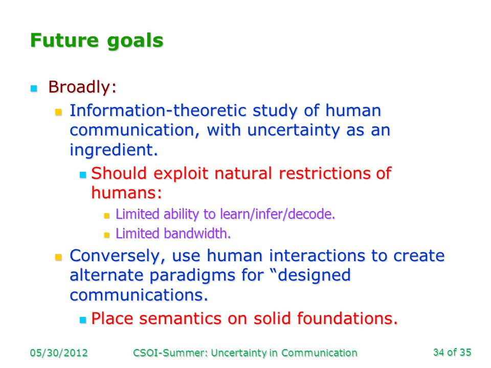 of 35 Future goals Broadly: Broadly: Information-theoretic study of human communication, with uncertainty as an ingredient.