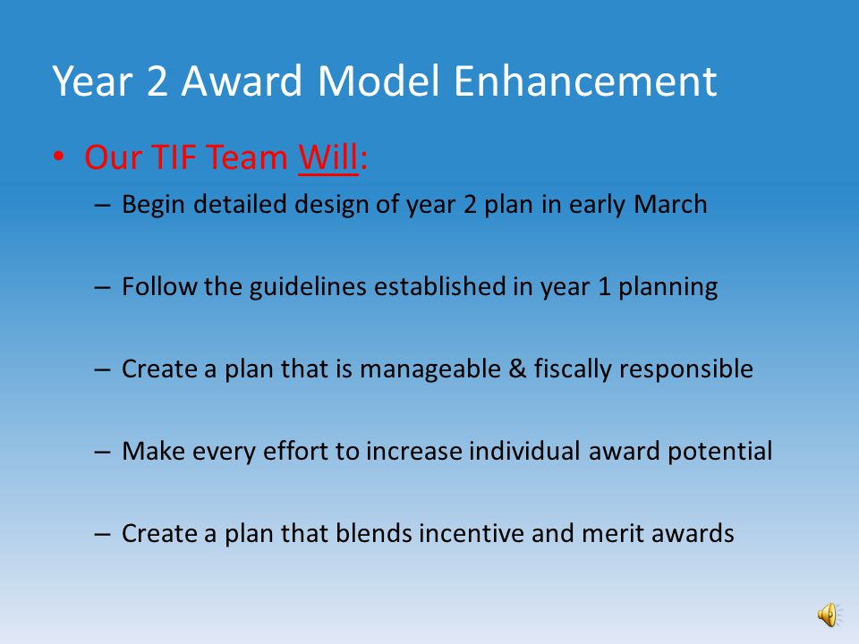 Year 2 Award Model Enhancement Our TIF Team Has: – Completed risk assessment on year 1 award plan – Gathered staff feedback – Vetted the plan against our criterion – Identified areas for improvement – Considered sustainability – Considered best next steps in five-year plan