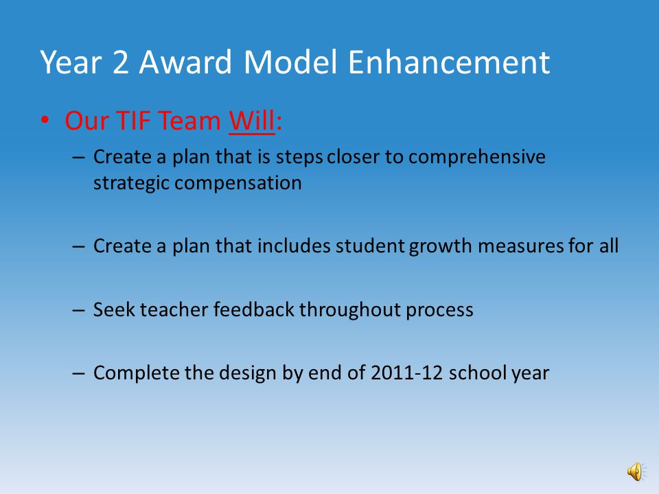 Our TIF Team Will: – Begin detailed design of year 2 plan in early March – Follow the guidelines established in year 1 planning – Create a plan that is manageable & fiscally responsible – Make every effort to increase individual award potential – Create a plan that blends incentive and merit awards Year 2 Award Model Enhancement