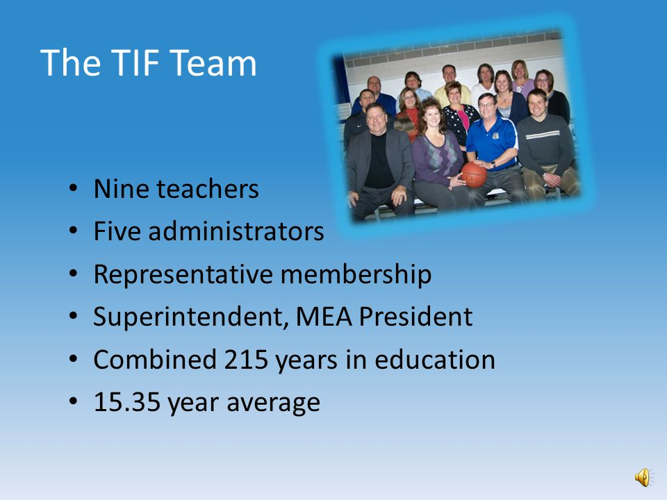 Ohio TIF will help us… Enhance collaboration within the district Enrich our principal and teacher evaluation systems Build a system that links human resources to student achievement Provide meaningful professional development for our teachers which will increase instructional quality Attract and retain the most highly effective teachers for every classroom Invest in teachers, and teacher quality, because they are the difference-makers