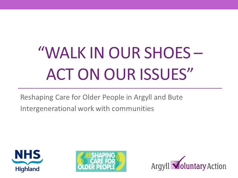 WALK IN OUR SHOES – ACT ON OUR ISSUES Reshaping Care for Older People in Argyll and Bute Intergenerational work with communities