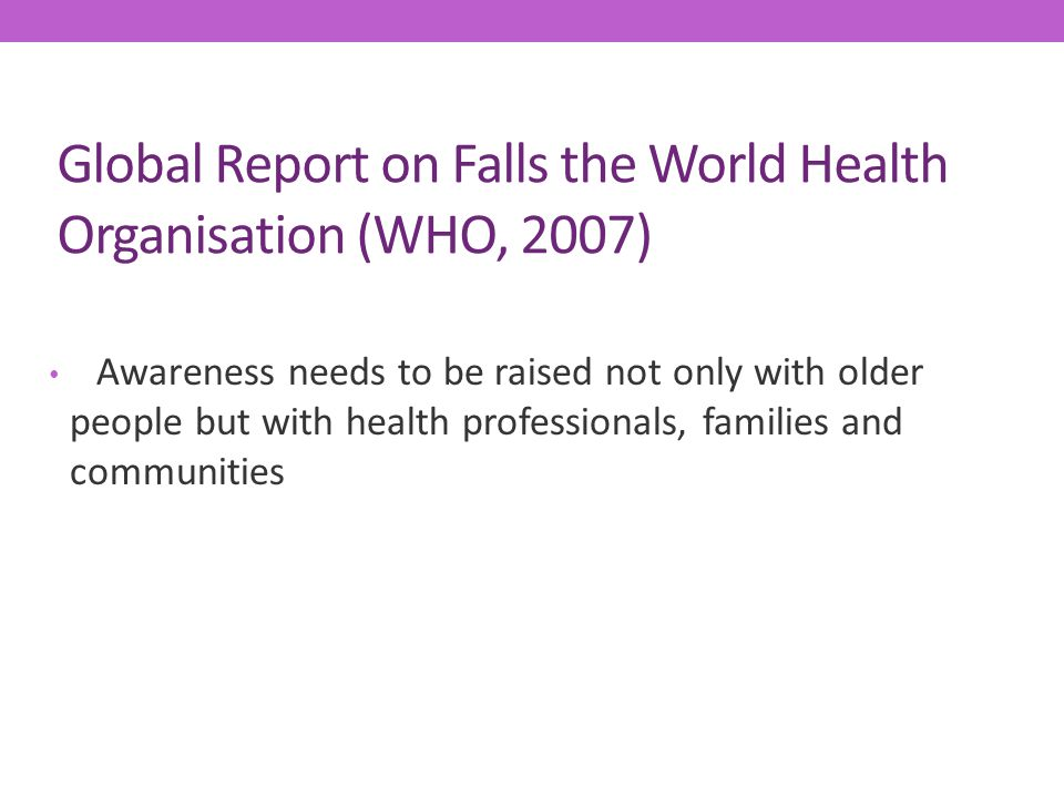 Global Report on Falls the World Health Organisation (WHO, 2007) Awareness needs to be raised not only with older people but with health professionals, families and communities
