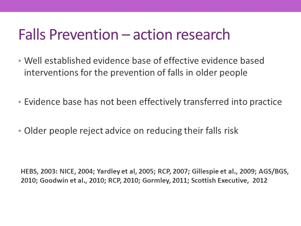 Falls Prevention – action research Well established evidence base of effective evidence based interventions for the prevention of falls in older people Evidence base has not been effectively transferred into practice Older people reject advice on reducing their falls risk HEBS, 2003: NICE, 2004; Yardley et al, 2005; RCP, 2007; Gillespie et al., 2009; AGS/BGS, 2010; Goodwin et al., 2010; RCP, 2010; Gormley, 2011; Scottish Executive, 2012