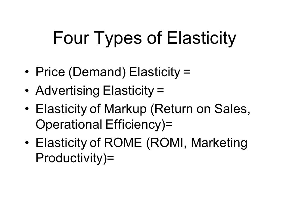 Four Types of Elasticity Price (Demand) Elasticity = %Q / %P Advertising Elasticity = %Q / %Ad Elasticity of Markup (Return on Sales, Operational Efficiency)= %R / %Mp Elasticity of ROME (ROMI, Marketing Productivity)= %ROME / %Promotion