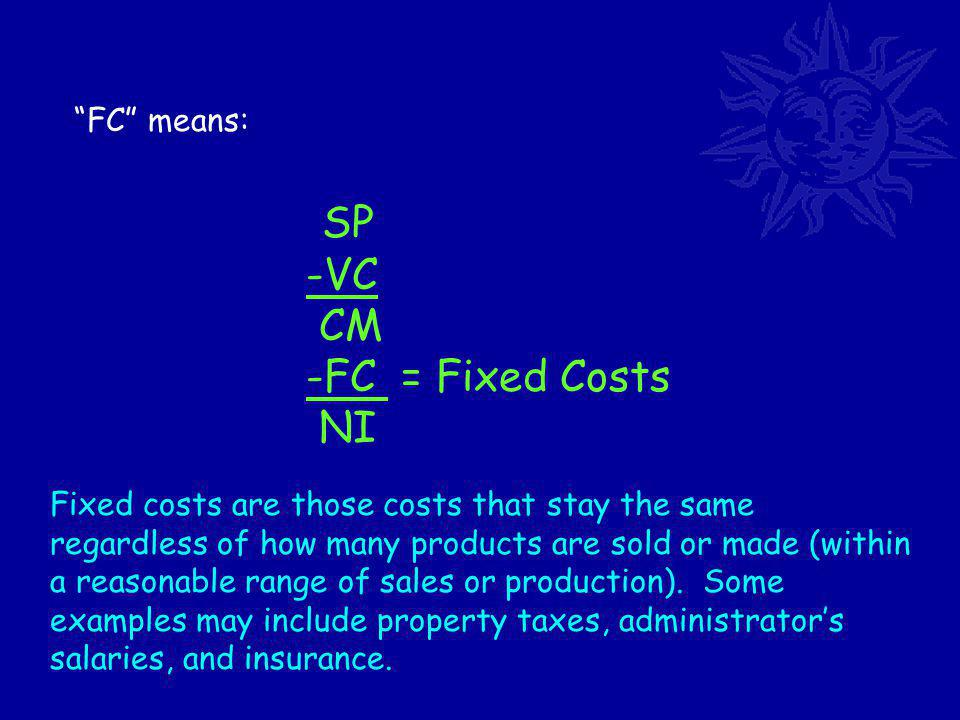 FC means: SP -VC CM -FC = Fixed Costs NI Fixed costs are those costs that stay the same regardless of how many products are sold or made (within a reasonable range of sales or production).
