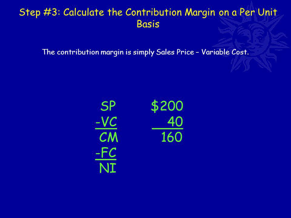 Step #3: Calculate the Contribution Margin on a Per Unit Basis SP $200 -VC 40 CM 160 -FC NI The contribution margin is simply Sales Price – Variable Cost.