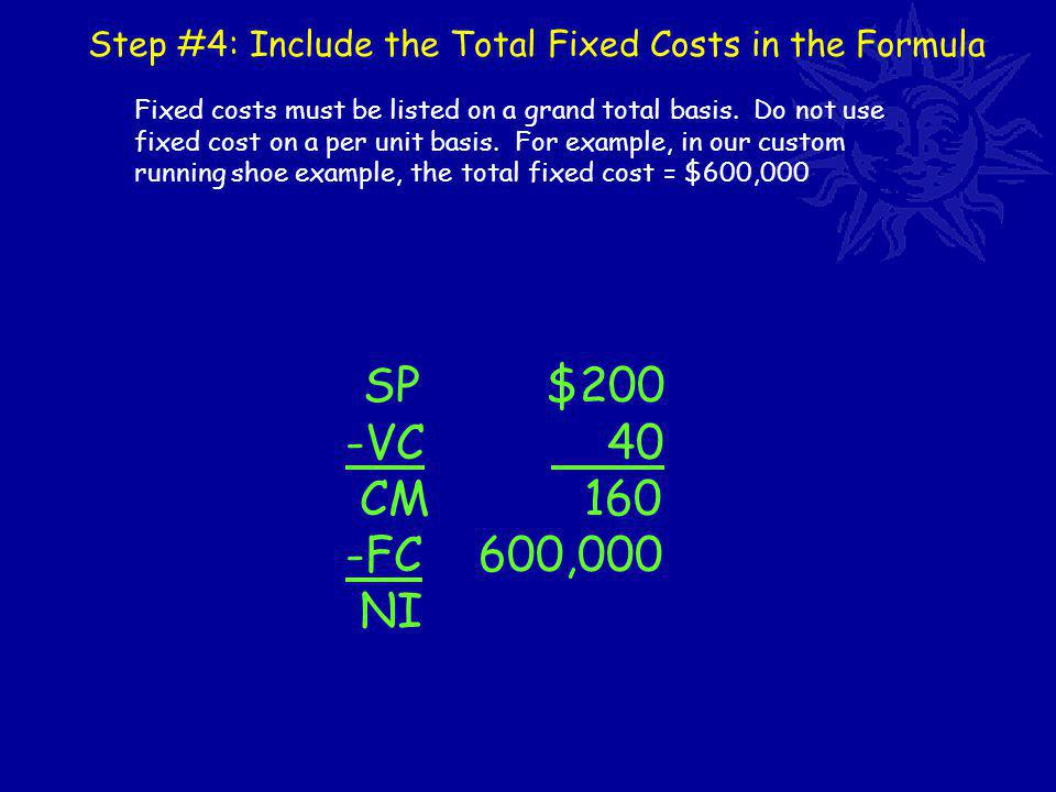 Step #4: Include the Total Fixed Costs in the Formula SP $200 -VC 40 CM 160 -FC 600,000 NI Fixed costs must be listed on a grand total basis.