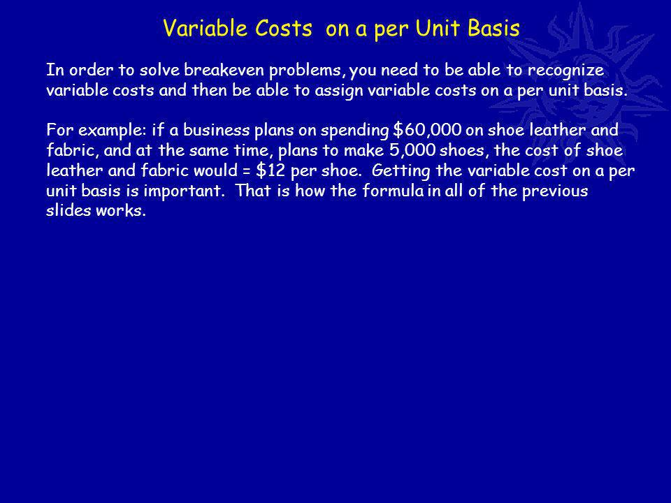 Variable Costs on a per Unit Basis In order to solve breakeven problems, you need to be able to recognize variable costs and then be able to assign variable costs on a per unit basis.