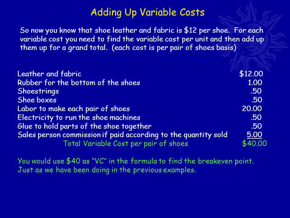 Adding Up Variable Costs So now you know that shoe leather and fabric is $12 per shoe.