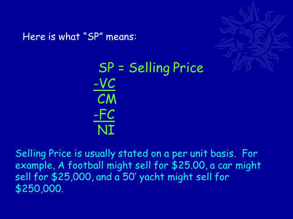 Here is what SP means: SP = Selling Price -VC CM -FC NI Selling Price is usually stated on a per unit basis.