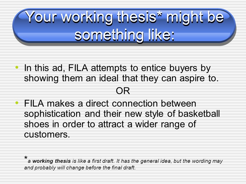 Your working thesis* might be something like: In this ad, FILA attempts to entice buyers by showing them an ideal that they can aspire to.