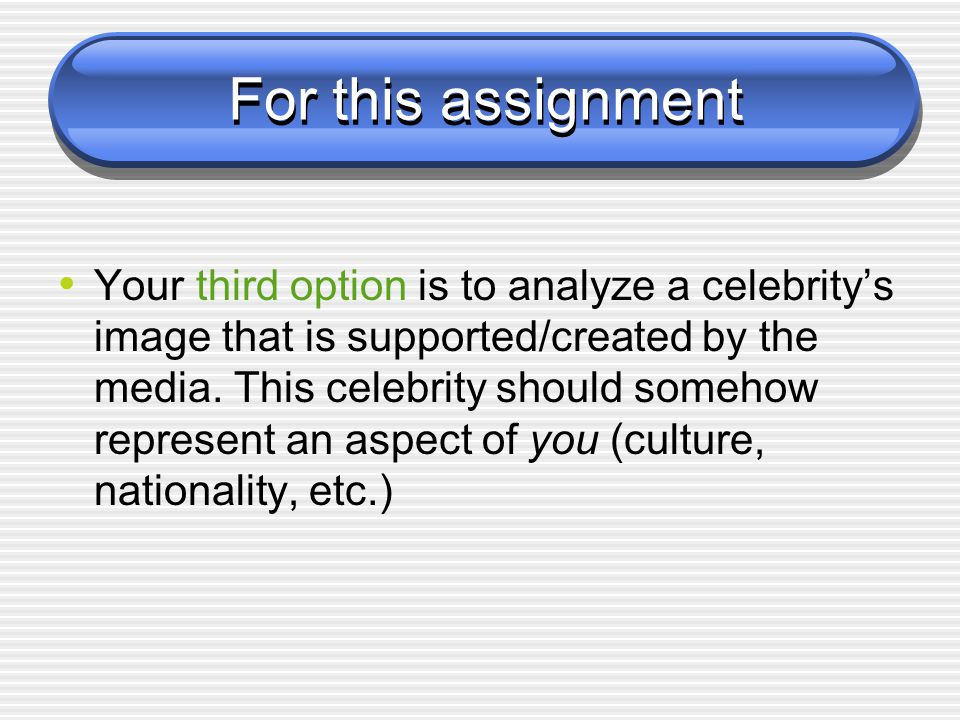 For this assignment Your third option is to analyze a celebritys image that is supported/created by the media.